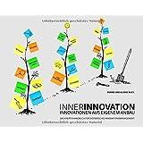 INNERINNOVATION - INNOVATIONEN AUS EIGENEM ANBAU: Das Kreativhandbuch für systemisches Innovationsmanagement