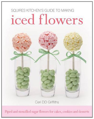 Squires Kitchen's Guide to Making Iced Flowers: Piped and Stencilled Sugar Flowers for Cakes, Cookies and Desserts, by Ceri D. D. Griffith