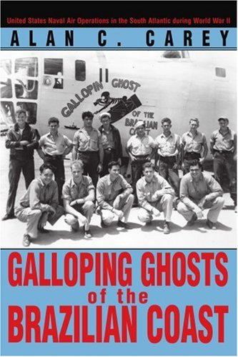 Galloping Ghosts of the Brazilian Coast: United States Naval Air Operations in the South Atlantic during World War II PDF