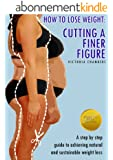 How to Lose Weight: Cutting a Finer Figure. A Step by step guide to achieving natural and sustainable weight loss. (English Edition)