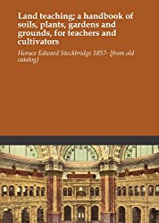 Land teaching; a handbook of soils, plants, gardens and grounds, for teachers and cultivators