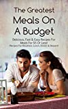 The Greatest Meals On A Budget: Delicious, Fast & Easy Recipes For Meals For $5 Or Less! (Recipes For Breakfast, Lunch, Dinner & Dessert)
