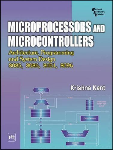 MICROPROCESSORS AND MICROCONTROLLERS : ARCHITECTURE, PROGRAMMING AND SYSTEM DESIGN 8085, 8086, 8051, 8096, by Krishna Kant