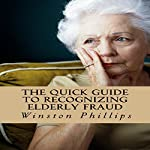 The Quick Guide to Recognizing Elderly Fraud: Elderly Financial Abuse Prevention Made Easy | Winston Phillips