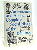 img - for An Irreverent and Almost Complete Social History of the Bathroom book / textbook / text book