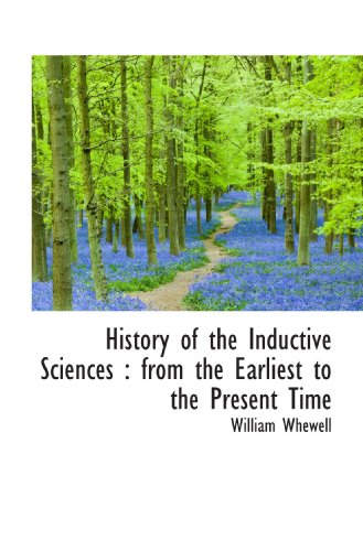 History of the Inductive Sciences : from the Earliest to the Present Time