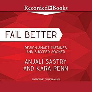 Fail Better: Design Smart Mistakes and Succeed Sooner Hörbuch von Anjali Sastry, Kara Penn Gesprochen von: Callie Beaulieu