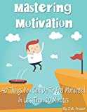 Mastering Motivation: 40 Things You Can Do To Feel Motivated In Less Than 10 Minutes