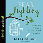 Fear Fighting: Awakening Courage to Overcome Your Fears   Kelly Balarie