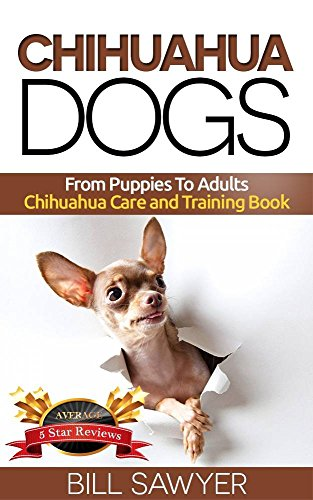 Chihuahua Dogs : From Puppies To Adults Chihuahua Care and Training Book (How to raise a happy, healthy, and well trained Chihuahua. 1)