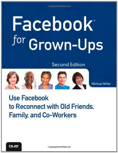 Facebook for Grown-Ups: Use Facebook to Reconnect with Old Friends, Family, and Co-Workers (2nd Edition)