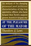 At the Pleasure of the Mayor: Patronage and Power in New York City, 1898-1958 (0029194202) by Lowi, Theodore J.