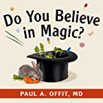 Do You Believe in Magic?: The Sense and Nonsense of Alternative Medicine | Paul A. Offit