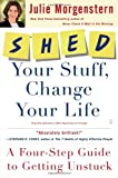 SHED Your Stuff, Change Your Life: A Four-Step Guide to Getting Unstuck (0743250907) by Morgenstern, Julie