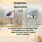 img - for Ridgefield, Washington A-Z: An Alphabet book of art and images from the Ridgefield Art Association, Ridgefield School District Students and the Community book / textbook / text book