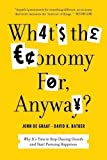 What's the Economy For, Anyway?: Why It's Time to Stop Chasing Growth and Start Pursuing Happiness by Batker, David K., de Graaf, John (2012) Paperback