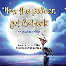 How the Pelican Got Its Beak: An Animal Fable Audiobook by Harris Tobias Narrated by June Angela
