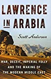 By Scott Anderson Lawrence in Arabia: War, Deceit, Imperial Folly and the Making of the Modern Middle East