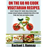 On The Go No Cook Vegetarian Recipes (Volume 2) (Easy Healthy and Delicious No Cook Vegetarian Dinner Recipes for the On the Go Non Cook) ~ Rachael J. Ramsay