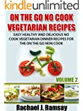 On The Go No Cook Vegetarian Recipes (Volume 2) (Easy Healthy and Delicious No Cook Vegetarian Dinner Recipes for the On the Go Non Cook)