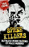 Spree killers : ruthless perpetrators of mass murder