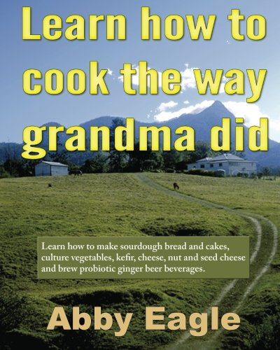 Learn how to cook the way grandma did.: Learn how to make sourdough bread and cakes, culture vegetables, kefir, cheese, nut and seed cheese and brew probiotic ginger beer beverages. (How To Bread compare prices)