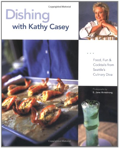 Dishing with Kathy Casey: Food, Fun, and Cocktails from Seattle's Culinary Diva by Kathy Casey