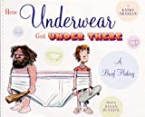 How Underwear Got Under There: A Brief History: A Brief History