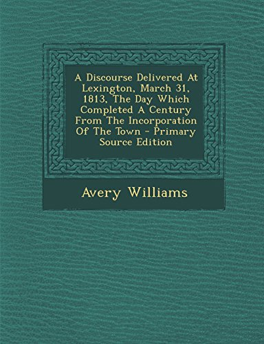 A Discourse Delivered At Lexington, March 31, 1813, The Day Which Completed A Century From The Incorporation Of The Town - Primary Source Edition