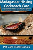 Madagascar Hissing Cockroach Care: The Complete Guide to Caring for and Keeping Madagascar Hissing Cockroaches as Pets (Best Pet Care Practices)