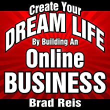 Create Your Dream Life by Building an Online Business: The 90 Day Plan to Jumpstart an Amazing Future Audiobook by Brad Reis Narrated by Steven Hogle