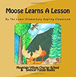 img - for Moose Learns A Lesson: Written and illustrated by The Lower Elementary Sapling Classroom at Mountain Village Charter School in Plymouth, New Hampshire book / textbook / text book
