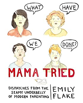Mama Tried: Dispatches from the Seamy Underbelly of Modern Parenting