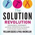 The Solution Revolution: How Business, Government, and Social Enterprises Are Teaming Up to Solve Society's Toughest Problems (       UNABRIDGED) by William Eggers, Paul Macmillan Narrated by Rick Adamson
