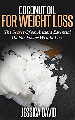 Coconut Oil For Weight Loss: The Secret Of An Ancient Essential Oil For Faster Weight Loss (Coconut Oil For Weight Loss, Coconut Oil Miracle, Holistic, Medicine, Wellness)