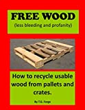 Free Wood (less bleeding and profanity): How to recycle usable wood from pallets and crates. (Free Wood Series Book 1)