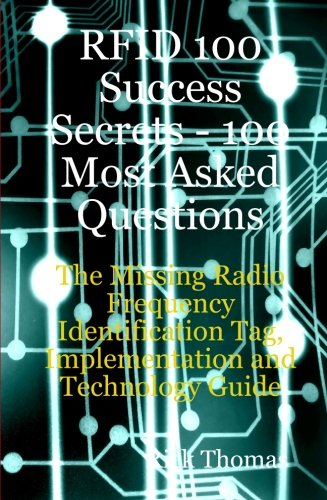 RFID 100 Success Secrets - 100 Most Asked Questions: The Missing Radio Frequency Identification Tag, Implementation and