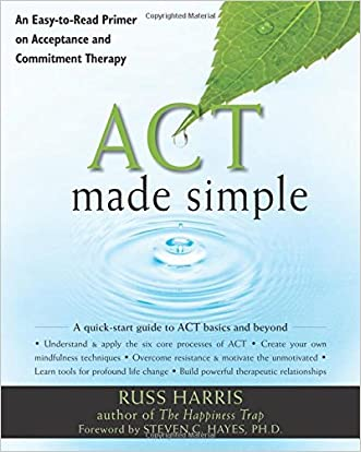 ACT Made Simple: An Easy-To-Read Primer on Acceptance and Commitment Therapy (The New Harbinger Made Simple Series) written by Russ Harris