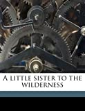 img - for A little sister to the wilderness book / textbook / text book