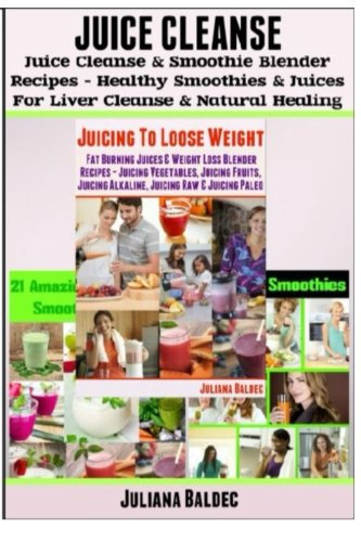 Juice Cleanse: Juice Cleanse & Smoothie Blender Recipes: Smoothies & Juices for Liver Cleanse & Natural Healing by Juliana Baldec