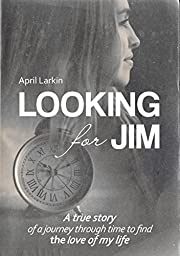 Looking for Jim: A true story of a journey through time to find the love of my life.