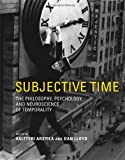 Subjective Time: The Philosophy, Psychology, and Neuroscience of Temporality