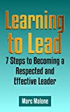 Learning to Lead: 7 Steps to Becoming a Respected and Effective Leader (Leadership 101)