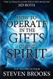 How to Operate in the Gifts of the Spirit: Making Spiritual Gifts Easy to Understand Steven Brooks
