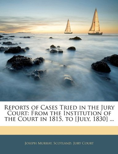 Reports of Cases Tried in the Jury Court: From the Institution of the Court in 1815, to [July, 1830] ...
