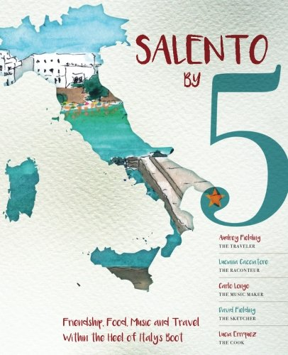 Salento By 5: Friendship, Food, Music, and Travel Within the Heel of Italy's Boot by Audrey Fielding, Luciana Cacciatore, Carlo Longo, David Fielding, Lucia Erriquez
