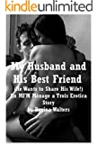 My Husband and His Best Friend (He Wants to Share His Wife!): An MFM Ménage a Trois Erotica Story