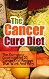 The Cancer Cure Diet: The Complete Cookbook of 20 Cancer Diet Recipes That Work And Why (Cancer Cure, Cancer Nutrition and Healing, Cancer Prevention, ... Cancer Diet Guide, Cancer Recipe Books)