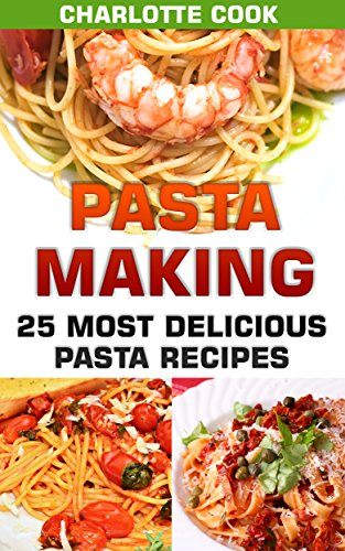 Pasta Making: 25 Most Delicious Pasta Recipes: (Homemade Pasta Making, Pasta Cookbook) by Charlotte Cook