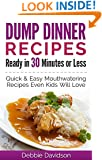Dump Dinner Recipes Ready in 30 Minutes or Less: Quick & Easy Mouthwatering One-Pot Meals Even Kids Will Love